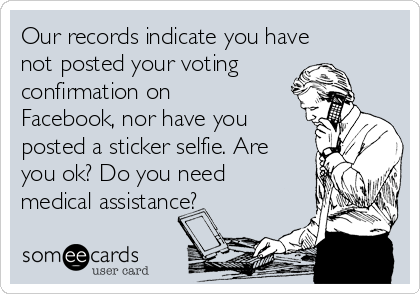 Our records indicate you have not posted your voting confirmation on Facebook, nor have you posted a sticker selfie. Are you ok? Do you need medical assistance?
