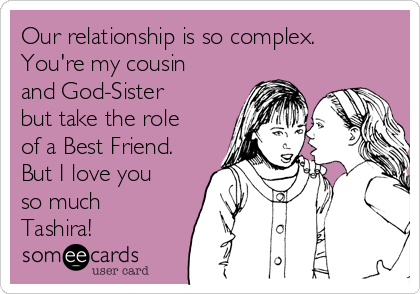 Our relationship is so complex.  You're my cousin and God-Sister but take the role of a Best Friend. But I love you so much Tashira!