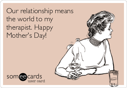 Our relationship means the world to my therapist. Happy Mother's Day!