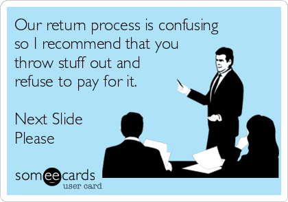 Our return process is confusing so I recommend that you throw stuff out and refuse to pay for it.  Next Slide Please