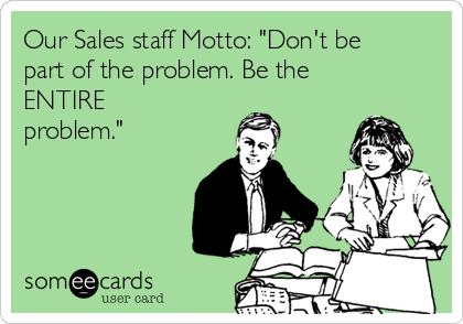 "Our Sales staff Motto: ""Don't be part of the problem. Be the ENTIRE problem."""