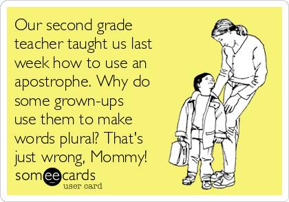 Our second grade teacher taught us last week how to use an apostrophe. Why do some grown-ups use them to make words plural? That's just wrong, Mommy!