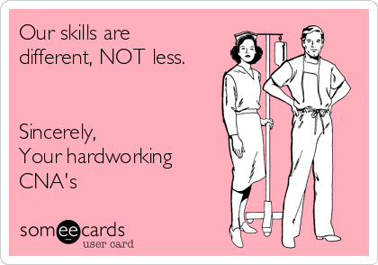 Our skills are different, NOT less.   Sincerely,  Your hardworking CNA's