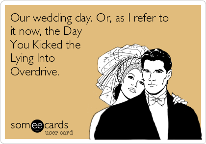 Our wedding day. Or, as I refer to it now, the Day You Kicked the Lying Into Overdrive.