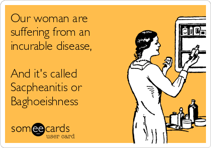 Our woman are suffering from an  incurable disease,  And it's called Sacpheanitis or  Baghoeishness