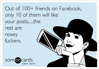 Out of 100+ friends on Facebook, only 10 of them will like your posts.....the rest are nosey fuckers.