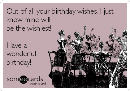 Out of all your birthday wishes, I just know mine will be the wishiest!   Have a wonderful birthday!