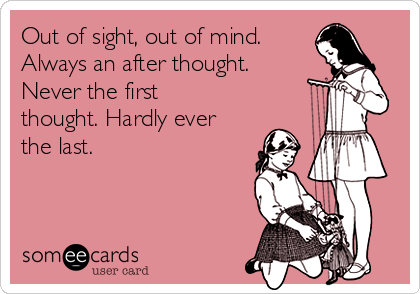 Out of sight, out of mind.  Always an after thought. Never the first thought. Hardly ever the last.