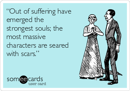 """Out of suffering have emerged the strongest souls; the most massive characters are seared with scars."""