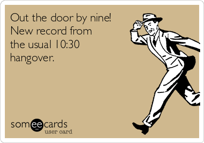 Out the door by nine! New record from the usual 10:30 hangover.