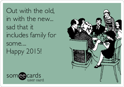 Out with the old,  in with the new...  sad that it includes family for some....    Happy 2015!