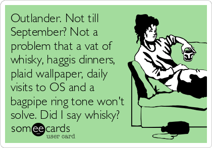 Outlander. Not till September? Not a problem that a vat of whisky, haggis dinners, plaid wallpaper, daily visits to OS and a bagpipe ring tone won't  solve. Did I say whisky?