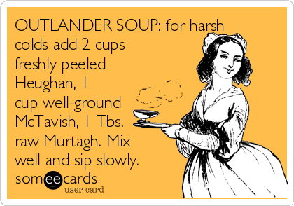 OUTLANDER SOUP: for harsh colds add 2 cups freshly peeled Heughan, 1 cup well-ground McTavish, 1 Tbs. raw Murtagh. Mix well and sip slowly.