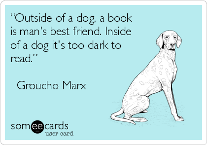 """""""Outside of a dog, a book is man's best friend. Inside of a dog it's too dark to read.""""  ― Groucho Marx"""