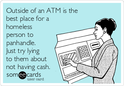 Outside of an ATM is the best place for a homeless person to panhandle. Just try lying to them about not having cash.