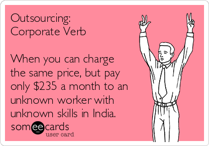 Outsourcing: Corporate Verb  When you can charge the same price, but pay only $235 a month to an unknown worker with  unknown skills in India.