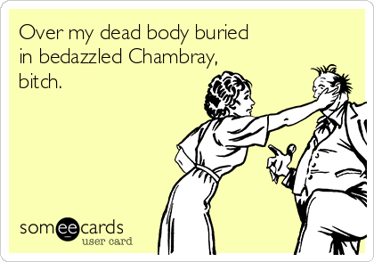 Over my dead body buried in bedazzled Chambray, bitch.