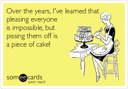 Over the years, I've learned that pleasing everyone is impossible, but pissing them off is a piece of cake!