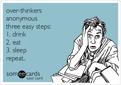 over-thinkers anonymous three easy steps: 1. drink 2. eat 3. sleep repeat..