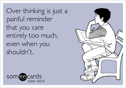 Over thinking is just a painful reminder that you care entirely too much, even when you shouldn't.