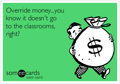 Override money...you know it doesn't go to the classrooms, right?