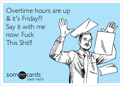 Overtime hours are up & it's Friday?? Say it with me now: Fuck This Shit!!