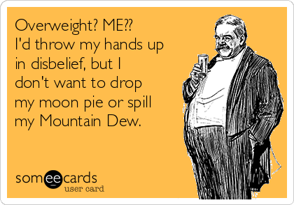 Overweight? ME?? I'd throw my hands up in disbelief, but I don't want to drop my moon pie or spill my Mountain Dew.