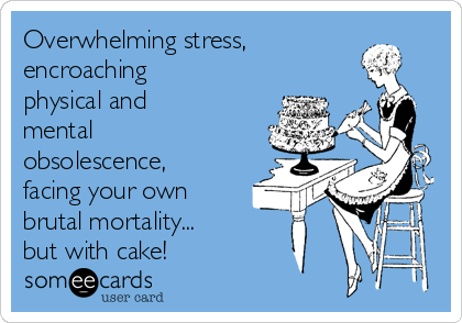 Overwhelming stress, encroaching physical and mental obsolescence, facing your own brutal mortality... but with cake!