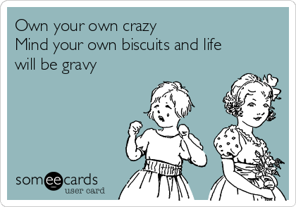 Own your own crazy Mind your own biscuits and life will be gravy