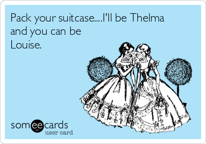 Pack your suitcase....I'll be Thelma and you can be Louise.