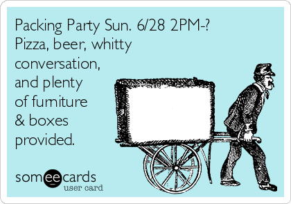 Packing Party Sun. 6/28 2PM-? Pizza, beer, whitty conversation, and plenty of furniture & boxes provided.