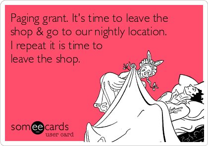 Paging grant. It's time to leave the shop & go to our nightly location. I repeat it is time to leave the shop.