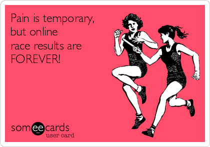 Pain is temporary, but online  race results are  FOREVER!