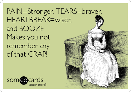 PAIN=Stronger, TEARS=braver, HEARTBREAK=wiser, and BOOZE Makes you not remember any of that CRAP!