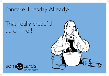 Pancake Tuesday Already?  That really crepe`d up on me !