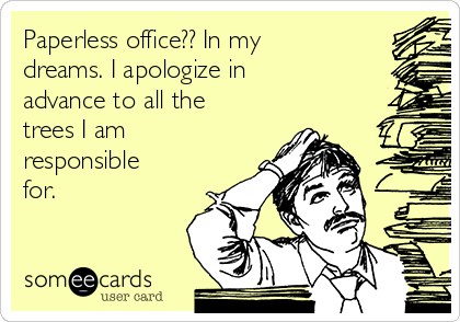 Paperless office?? In my dreams. I apologize in advance to all the trees I am responsible for.
