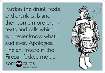 Pardon the drunk texts and drunk calls and then some more drunk texts and calls which I will never know what I said ever. Apologies. The antifreeze in the Fireball fucked me up