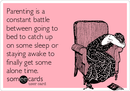 Parenting is a constant battle  between going to bed to catch up on some sleep or staying awake to finally get some alone time.