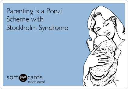 Parenting is a Ponzi Scheme with Stockholm Syndrome
