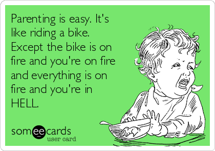 Parenting is easy. It's like riding a bike. Except the bike is on fire and you're on fire and everything is on fire and you're in HELL.
