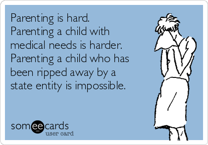 Parenting is hard. Parenting a child with medical needs is harder. Parenting a child who has been ripped away by a state entity is impossible.