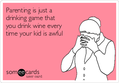 Parenting is just a drinking game that you drink wine every time your kid is awful