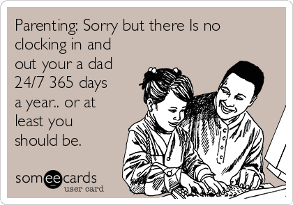 Parenting: Sorry but there Is no clocking in and out your a dad 24/7 365 days a year.. or at least you should be.