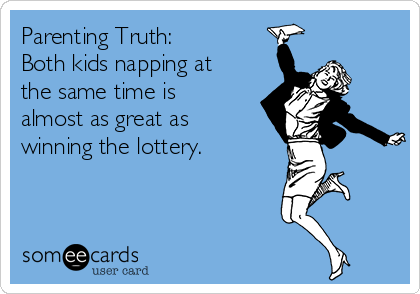 Parenting Truth: Both kids napping at the same time is almost as great as winning the lottery.