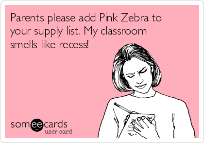 Parents please add Pink Zebra to your supply list. My classroom smells like recess!