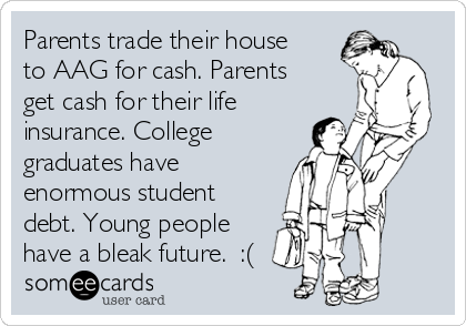 Parents trade their house to AAG for cash. Parents get cash for their life insurance. College graduates have enormous student debt. Young people have a bleak future.  :(