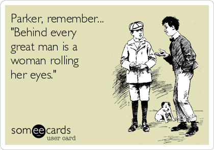 """Parker, remember... """"Behind every great man is a woman rolling her eyes."""""""