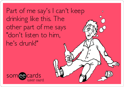 """Part of me say's I can't keep drinking like this. The other part of me says """"don't listen to him, he's drunk!"""""""