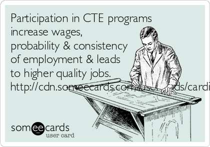 Participation in CTE programs  increase wages, probability & consistency of employment & leads to higher quality jobs. http://cdn.someecards.com/usercards/cardimages/2014-08-19/thumbs100/8712229.png