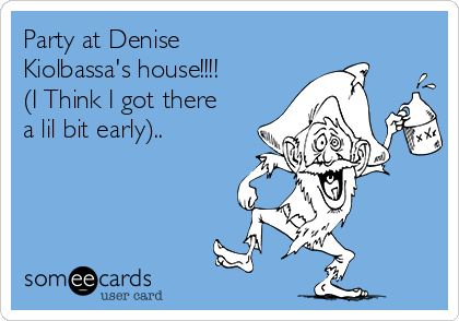Party at Denise Kiolbassa's house!!!! (I Think I got there a lil bit early)..